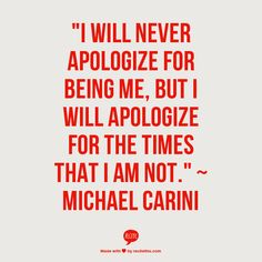 I will never apologize for being me. But I will apologize for the times that I am not. -Michael Carini