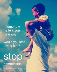 If tomorrow he tells you he is gay, would you stop loving him?    Stop Homophobia!