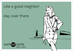 Like a good neighbor stay over there.