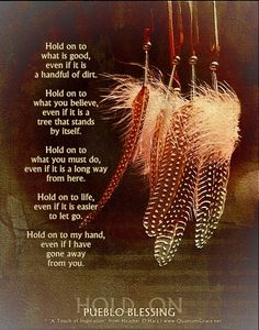 """""""Hold on to what is good, even if it is a handful of dirt. Hold on to what you believe, even if it is a tree that stands by itself. Hold on to what you must do, even if it is a long way from here. Hold on to life, even if it is easier to let go. Hold on to my hand, even if I have gone away from you."""" —PUEBLO BLESSING: www.QuantumGrace.net ..*"""