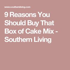 9 Reasons You Should Buy That Box of Cake Mix - Southern Living