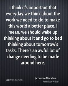 I think it's important that everyday we think about the work we need to do to make this world a better place. I mean, we should wake up thinking about it and go to bed thinking about tomorrow's tasks. There's an awful lot of change needing to be made around here.