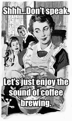 Shhh...Don't speak. Let's just enjoy the sound of coffee brewing.