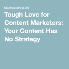 Tough Love for Content Marketers: Your Content Has No Strategy