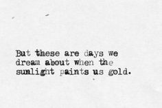 """""""But these are days we dream about, when the sunlight paints us gold"""" -The Difference In The Shades, Bright Eyes"""