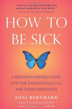 How to Be Sick: A Buddhist-Inspired Guide for the Chronically Ill and Their Caregivers by Toni Bernhard This life-affirming, instructive, and thoroughly inspiring book is a must-read for anyone who is - or who might one day be - sick. It can also be the perfect gift of guidance, encouragement, and uplifting inspiration to family, friends, and loved ones struggling with the many terrifying or disheartening life changes that come so close on the heels of a diagnosis of a chronic condition or life-