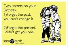 Free, Birthday Ecard: Two secrets on your Birthday: 1)Forget the past,      you can't change it.     2)Forget the present,  I didn't get you one.