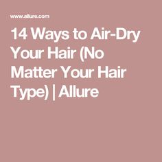 14 Ways to Air-Dry Your Hair (No Matter Your Hair Type) | Allure