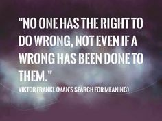 No one has the right to do wrong, not even if wrong has been done to them. ― Viktor E. Frankl, Man's Search for Meaning