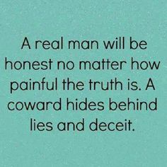 A coward hides behind lies and deceit....again, I know of men like this right now...and it is foolish for a woman to think it's okay!