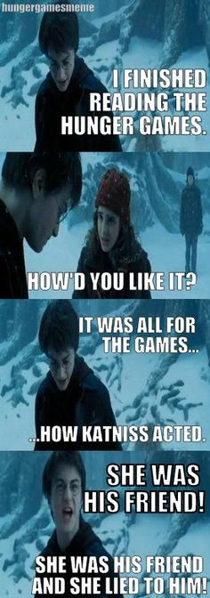 I had this exact conversation when I found that out, it's okay Harry, I'll comfort you. Hunger Games and Harry Potter <3