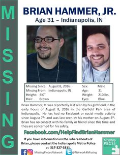 ***MISSING FROM INDIANAPOLIS*** Brian Hammer, Jr. was reportedly last seen by his girlfriend in the early hours of August 8, 2016 in the Garfield Park area of Indianapolis. He has had no Facebook or social media activity since August 7th, and was last seen by his mother on August 5th. Brian has no contact with his family or friend since this time and they are concerned for his safety. #missingpersons