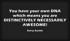 You have your own DNA which means you are DISTINCTIVELY NECESSARILY AWESOME!