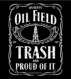 Oilfield Trash Black....Logan would love this shirt!