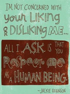 """""""I'm not concerned with your liking or disliking me... All I ask is that you respect me as a human being."""" --Jackie Robinson"""