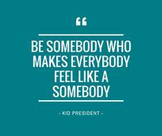 Be somebody who makes everybody feel like a somebody. #ThoughtfulThursday