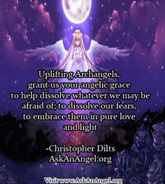 """More inspirational quotes at www.twitter.com/AskAnAngel and www.AskAnAngel.org  """"Uplifting Archangels, grant us your angelic grace to help dissolve whatever we may be afraid of; to dissolve our fears, to embrace them in pure love and light  -Christopher Dilts AskAnAngel.org"""""""