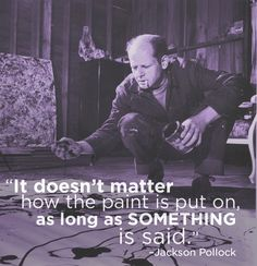 """It doesn't matter how the paint is put on, as long as something is said."" Jackson Pollock"