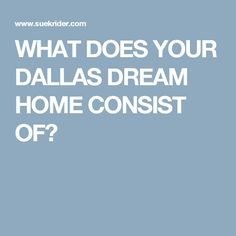 WHAT DOES YOUR DALLAS DREAM HOME CONSIST OF?
