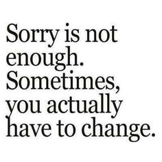 I have gotten away from being sorry. I just apologize and with time see if I have changed.  Ozzie  Mindfulness.com