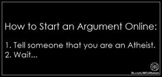Atheism, Religion, God is Imaginary. How to start an argument online: 1. Tell someone that you are an atheist. 2. Wait...