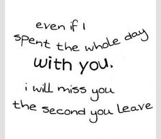 """Even if I spent the whole day with you, I will miss you the second you leave."" #lovequotes"