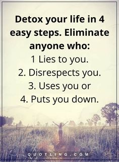 life lessons Detox your life in 4 easy steps. Eliminate anyone who- 1 Lies to you. 2. Disrespects you. 3. Uses you or 4. Puts you down.