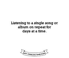 "So many times... then it ends up defining a period of my life. I'm like ""oh, this song! That was the month when..."""