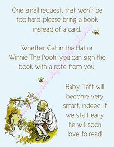 """One small request, that won't be too hard: please bring a book instead of a card.  Whether Cat in the Hat or Winnie the Pooh, you can sign the book with a note from you.  Baby XXXXX will become very smart, indeed; if we start early he will soon learn to read!"""