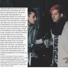 "i dont like the whole ""assuming"" thing about this... but i agree on the meaning of Josh taking his mask off in Guns for Hands, and the fact that Josh has a bit of blurryface, too. i mean, we all do. you dont have to have a mental illness to relate to them. everyone still deals with a little depression and/or anxiety. thats why so many people can relate to twenty one pilots' music."