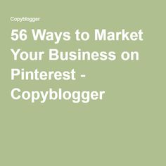 56 Ways to Market Your Business on Pinterest - Copyblogger -