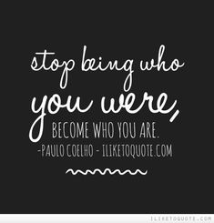Stop being who you were, become who you are.