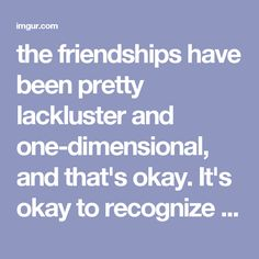the friendships have been pretty lackluster and one-dimensional, and that's okay. It's okay to recognize that you don't really click with someone. It still felt shitty to be left out though,