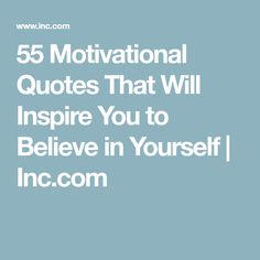 55 Motivational Quotes That Will Inspire You to Believe in Yourself | Inc.com