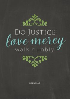 """He has shown you, O man, what is good; And what does the Lord require of you But to do justly, To love mercy, And to walk humbly with your God?"" -Micah 6:8 (NKJV)"