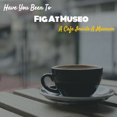 When The Muse Strikes!: Have You Been To Fig At Museo - A Cafe Inside A Mu...