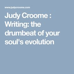 Judy Croome : Writing: the drumbeat of your soul's evolution
