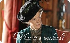 SO FUNNY.  Maggie Smith in Downton Abbey.