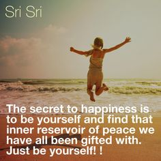 """The #secret to #happiness is to #be #yourself and #find that #inner #reservoir #of #peace we have all been #gifted #with. #Just #be #yourself!"" - #SriSri Ravi Shankar"