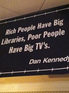 TOP WEALTH quotes and sayings by famous authors like Dan Kennedy : Rich people have big libraries, poor people have big TV's. Book Quotes, Words Quotes, Wise Words, Life Quotes, Sayings, Wisdom Quotes, Wealth Quotes, Success Quotes, Great Quotes