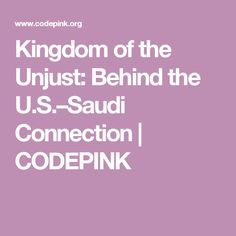 Kingdom of the Unjust: Behind the U.S.–Saudi Connection | CODEPINK