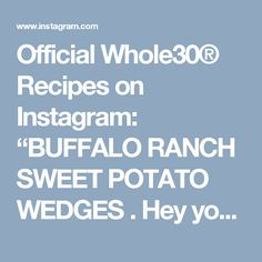 "Official Whole30® Recipes on Instagram: ""BUFFALO RANCH SWEET POTATO WEDGES . Hey you! @realfoodwithdana here and I'm going to make you girls (and guys) a hump day treat. Yep, you got that Mean Girls quote, right? I could eat the combo of #Whole30 ranch dressing + buffalo sauce every dang day. With baked sweet potato wedges? I may as well have died and gone to Whole30 heaven. ——————————————————— Buffalo Ranch Sweet Potato Wedges @realfoodwithdana Serves 4-6 Prep: 10 mins 
