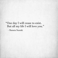 "Love Quotes :    QUOTATION – Image :    Quotes Of the day  – Description  ""One day I will cease to exist. But all my life I will love you."" – Ranata Suzuki * till death do us part, devotion, commitment, bonded, tumblr, love, relationship, words, quotes, story,...   https://hallofquotes.com/2018/03/29/love-quotes-one-day-i-will-cease-to-exist-but-all-my-life-i-will-love-you-ranata-suzuk/"