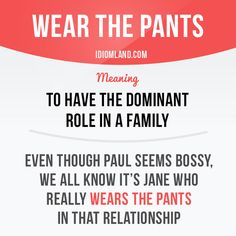 """""""Wear the pants"""" means """"to have the dominant role in a family"""". Example: Even though Paul seems bossy, we all know it's Jane who really wears the pants in that relationship."""