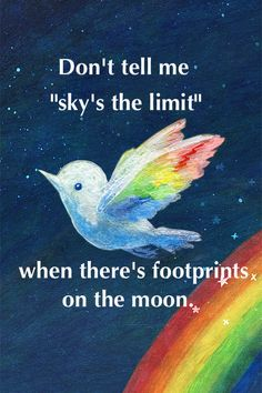 "One of my favorites:  Don't tell me ""Sky's the limit"" when there are footprints on the moon."