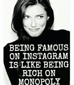 Being famous on instagram is like being rich on monopoly ^^