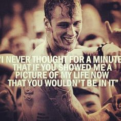 """I never thought for a minute that if you showed me a picture of my life now that you wouldn't be in it."""