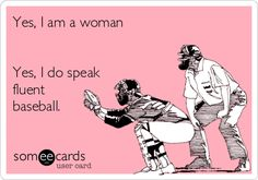 Funny Sports Ecard: Yes, I am a woman Yes, I do speak fluent baseball.