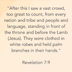 """📜🗣""""After this I saw a vast crowd, too great to count, from every nation and tribe and people and language, standing in front of the throne and before the Lamb (Jesus). They were clothed in white robes and held palm branches in their hands."""" Revelation 7:9 Amen 🙏🏽 http://bible.com"""