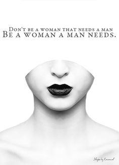 Don't be a woman that needs a man. Be a woman a man needs.